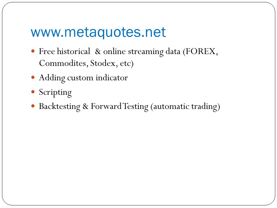 www.metaquotes.net Free historical & online streaming data (FOREX, Commodites, Stodex, etc) Adding custom indicator Scripting Backtesting & Forward Testing (automatic trading)