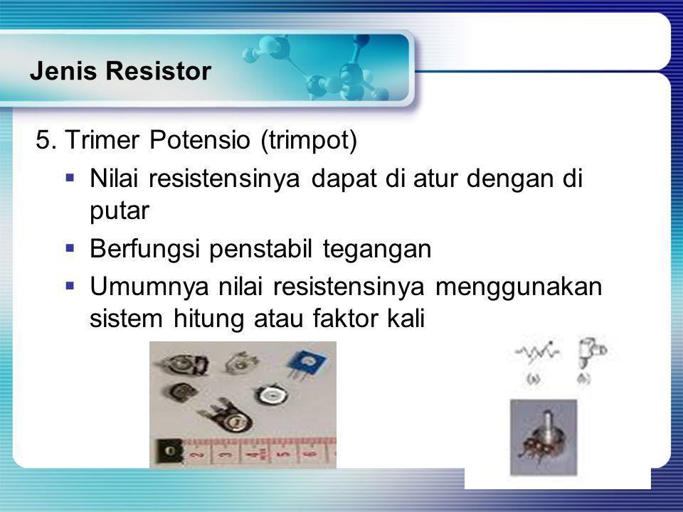 Jenis Resistor 5. Trimer Potensio (trimpot)  Nilai resistensinya dapat di atur dengan di putar  Berfungsi penstabil tegangan  Umumnya nilai resiste