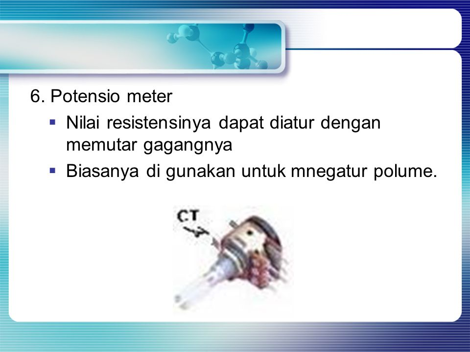 6. Potensio meter  Nilai resistensinya dapat diatur dengan memutar gagangnya  Biasanya di gunakan untuk mnegatur polume.