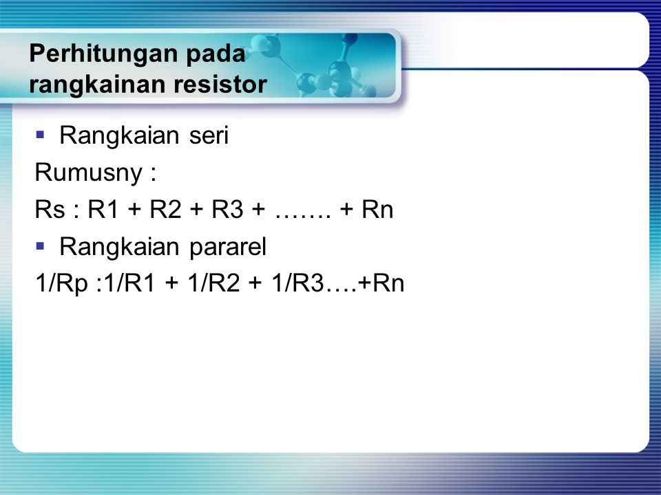 Perhitungan pada rangkainan resistor  Rangkaian seri Rumusny : Rs : R1 + R2 + R3 + ……. + Rn  Rangkaian pararel 1/Rp :1/R1 + 1/R2 + 1/R3….+Rn
