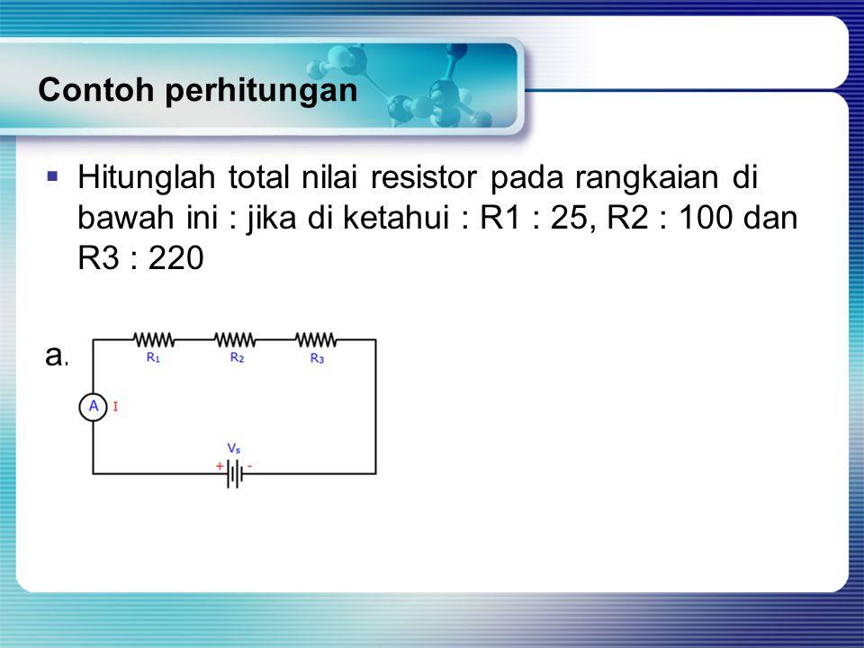 Contoh perhitungan  Hitunglah total nilai resistor pada rangkaian di bawah ini : jika di ketahui : R1 : 25, R2 : 100 dan R3 : 220 a.