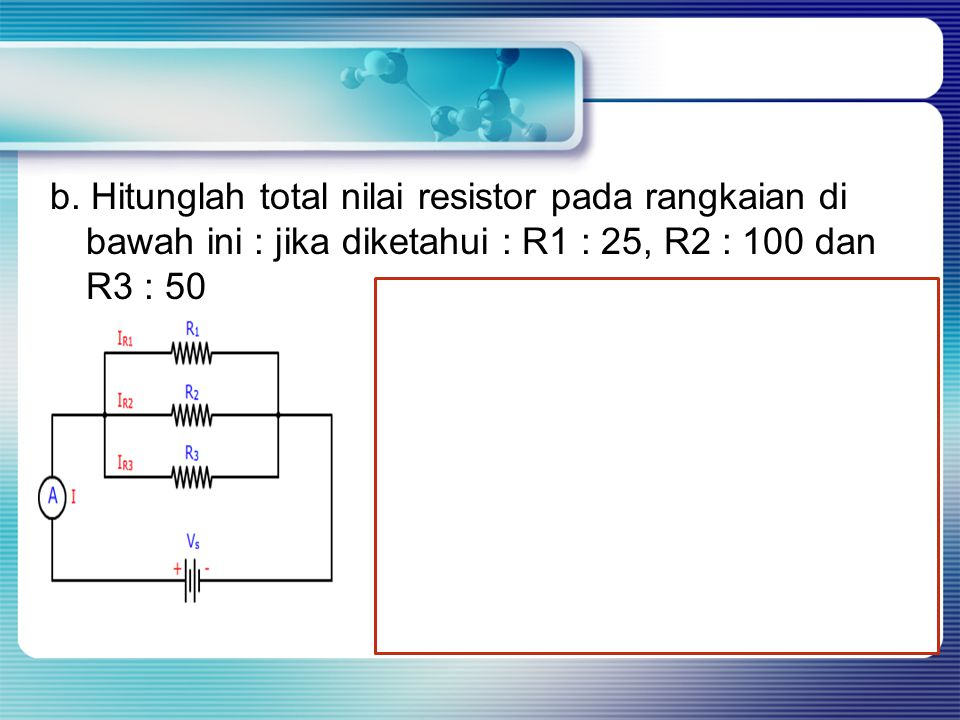 b. Hitunglah total nilai resistor pada rangkaian di bawah ini : jika diketahui : R1 : 25, R2 : 100 dan R3 : 50