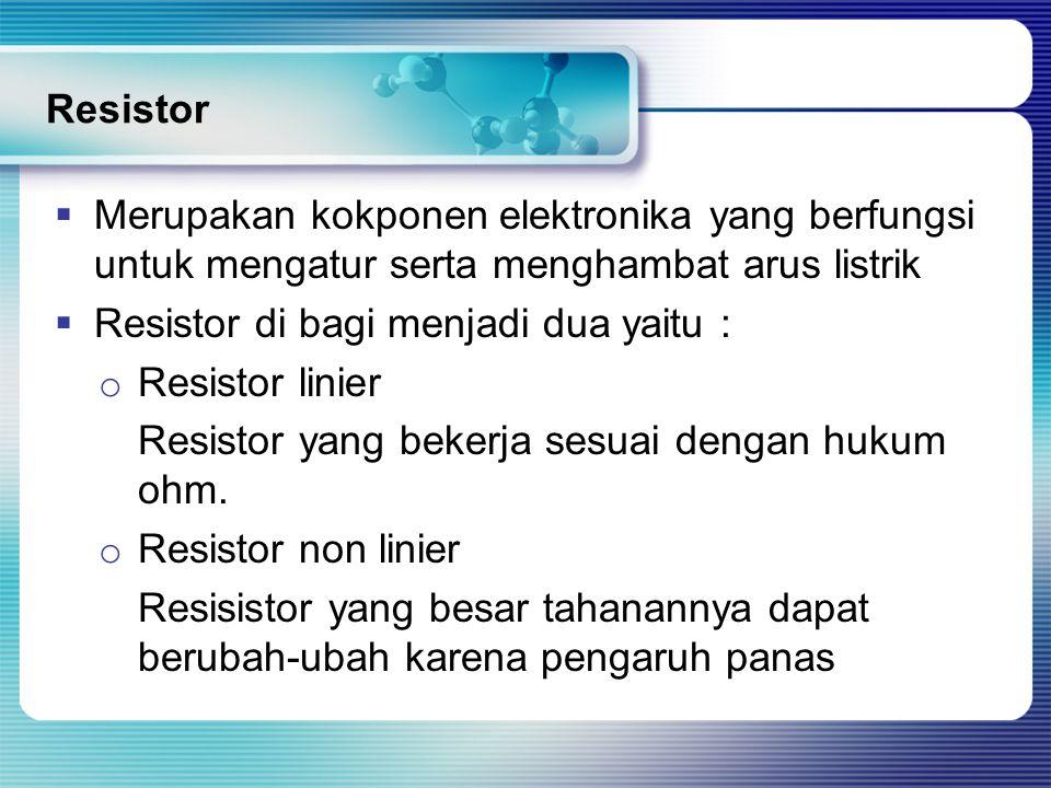 Resistor  Merupakan kokponen elektronika yang berfungsi untuk mengatur serta menghambat arus listrik  Resistor di bagi menjadi dua yaitu : o Resistor linier Resistor yang bekerja sesuai dengan hukum ohm.