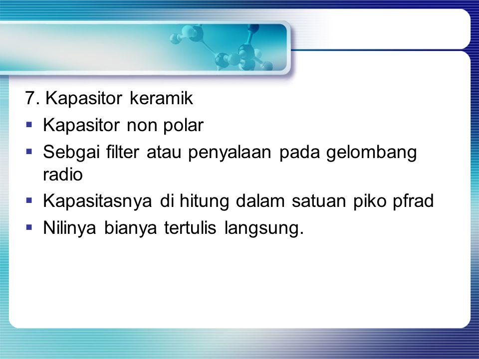 7. Kapasitor keramik  Kapasitor non polar  Sebgai filter atau penyalaan pada gelombang radio  Kapasitasnya di hitung dalam satuan piko pfrad  Nili