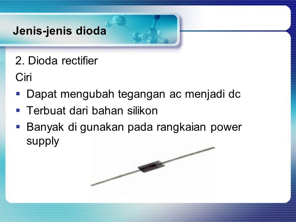 Jenis-jenis dioda 2. Dioda rectifier Ciri  Dapat mengubah tegangan ac menjadi dc  Terbuat dari bahan silikon  Banyak di gunakan pada rangkaian powe