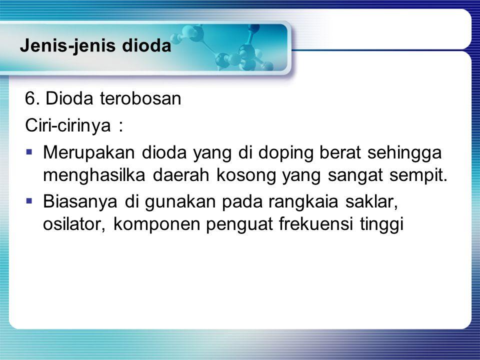 6. Dioda terobosan Ciri-cirinya :  Merupakan dioda yang di doping berat sehingga menghasilka daerah kosong yang sangat sempit.  Biasanya di gunakan