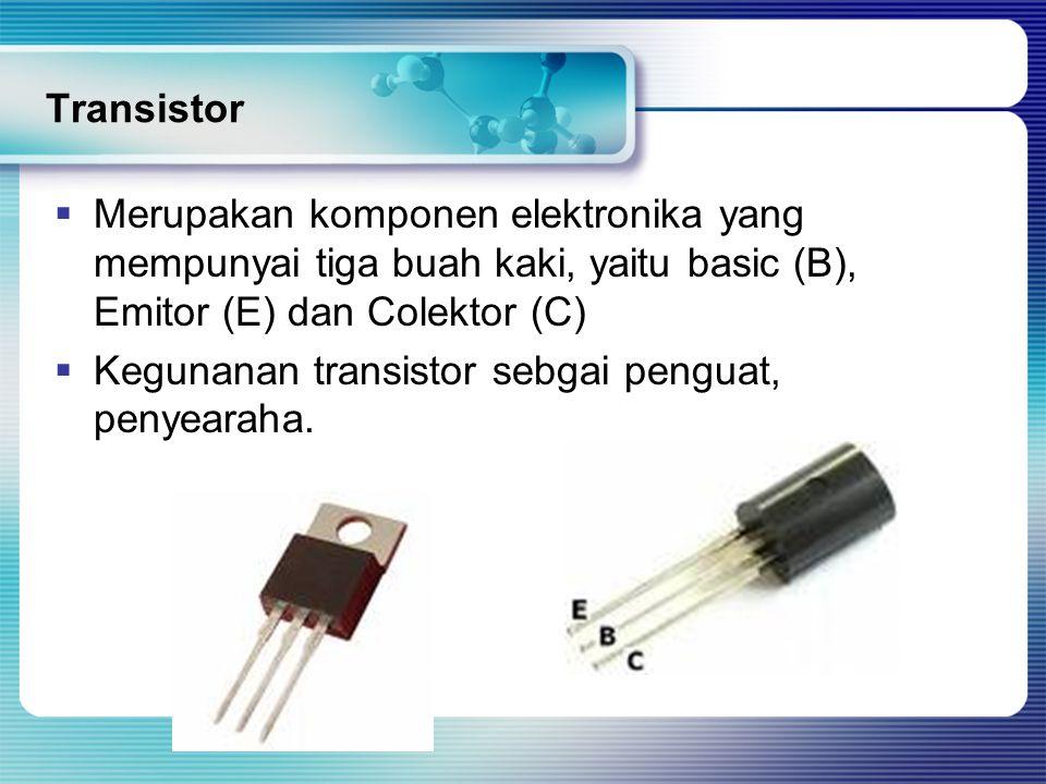 Transistor  Merupakan komponen elektronika yang mempunyai tiga buah kaki, yaitu basic (B), Emitor (E) dan Colektor (C)  Kegunanan transistor sebgai penguat, penyearaha.