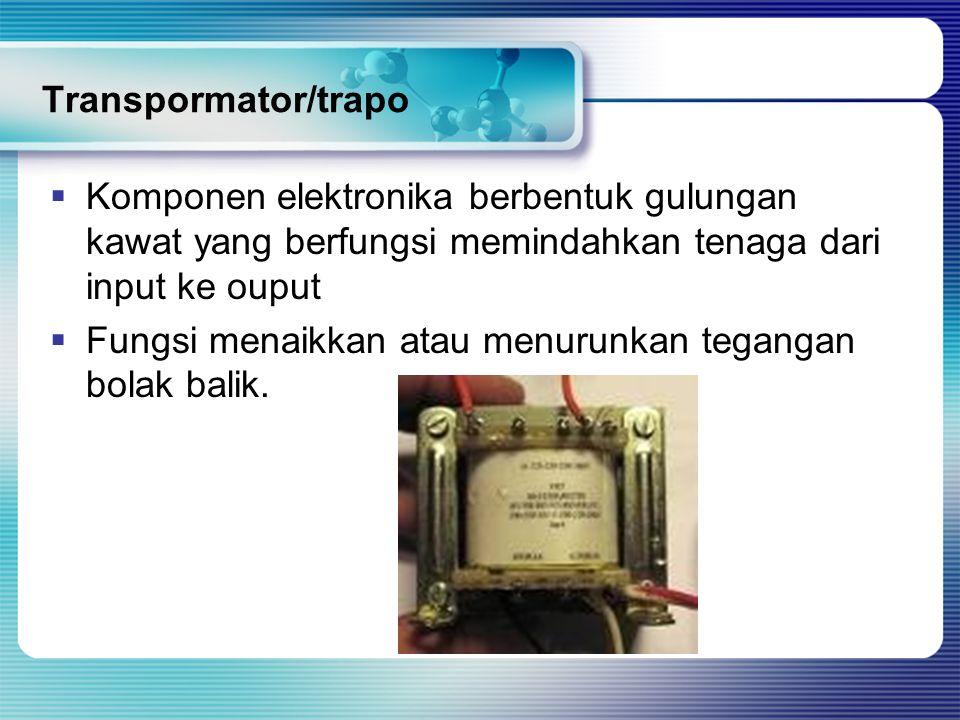 Transpormator/trapo  Komponen elektronika berbentuk gulungan kawat yang berfungsi memindahkan tenaga dari input ke ouput  Fungsi menaikkan atau menu