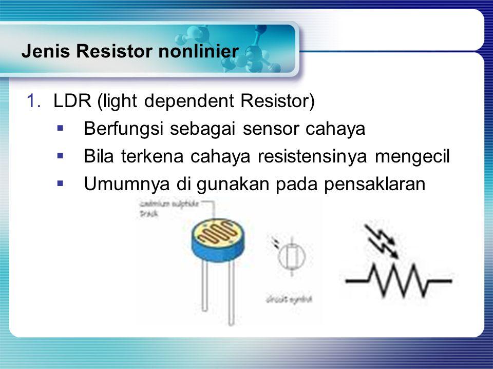 Jenis Resistor nonlinier 1.LDR (light dependent Resistor)  Berfungsi sebagai sensor cahaya  Bila terkena cahaya resistensinya mengecil  Umumnya di gunakan pada pensaklaran