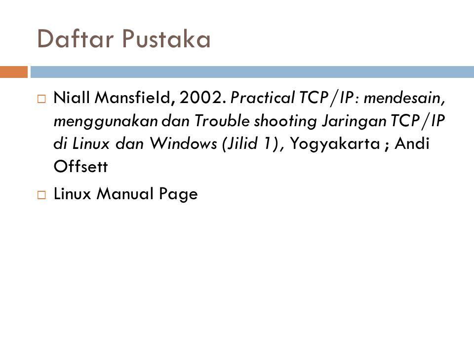 Daftar Pustaka  Niall Mansfield, 2002. Practical TCP/IP: mendesain, menggunakan dan Trouble shooting Jaringan TCP/IP di Linux dan Windows (Jilid 1),
