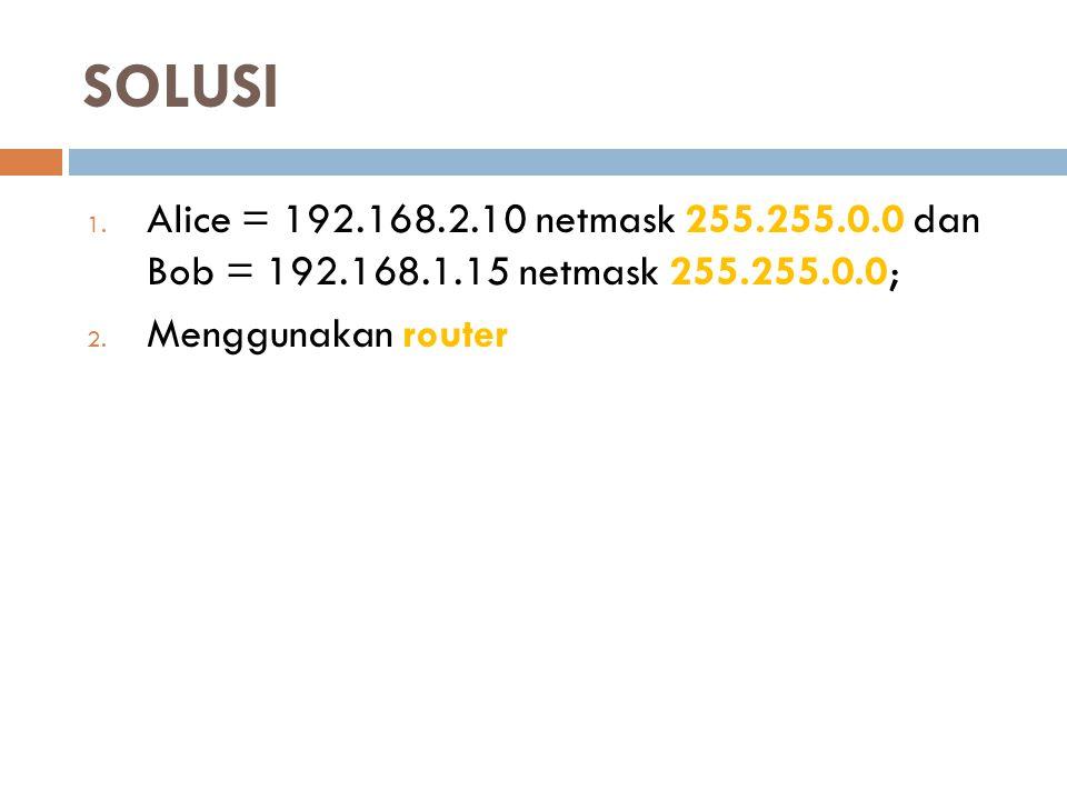 SOLUSI 1. Alice = 192.168.2.10 netmask 255.255.0.0 dan Bob = 192.168.1.15 netmask 255.255.0.0; 2. Menggunakan router
