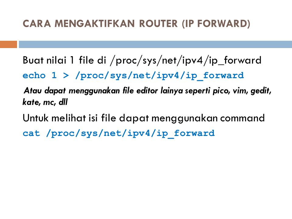 CARA MENGAKTIFKAN ROUTER (IP FORWARD) Buat nilai 1 file di /proc/sys/net/ipv4/ip_forward echo 1 > /proc/sys/net/ipv4/ip_forward Atau dapat menggunakan