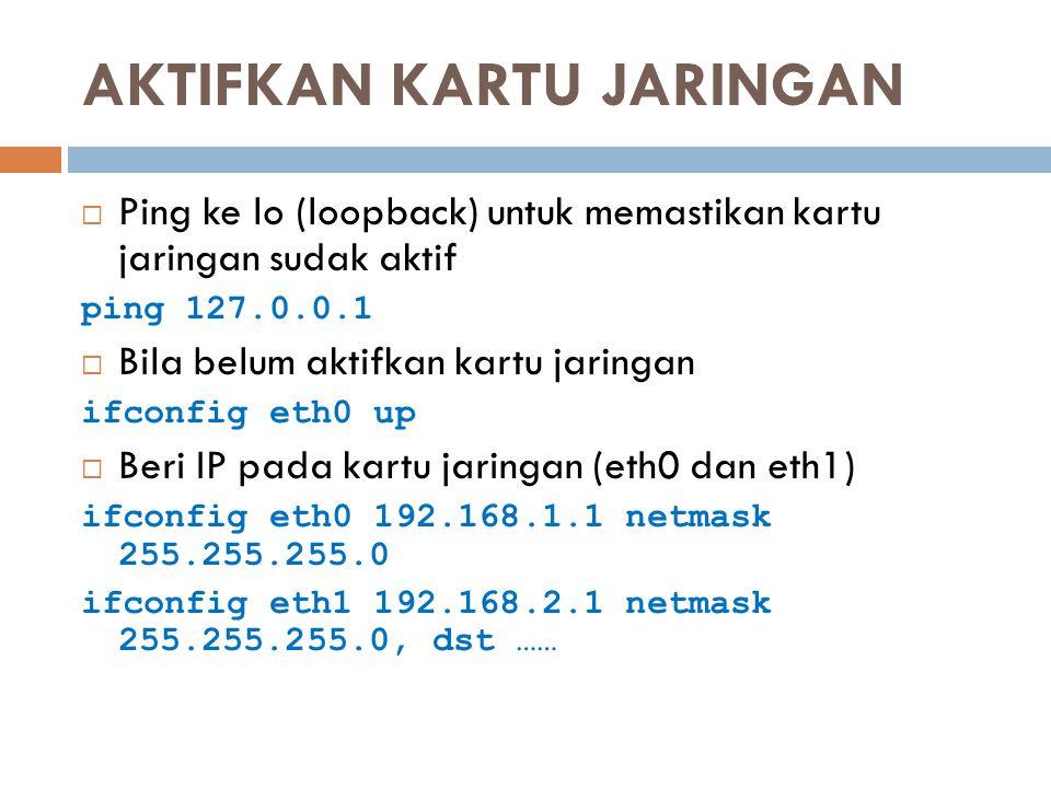 AKTIFKAN KARTU JARINGAN  Ping ke lo (loopback) untuk memastikan kartu jaringan sudak aktif ping 127.0.0.1  Bila belum aktifkan kartu jaringan ifconf