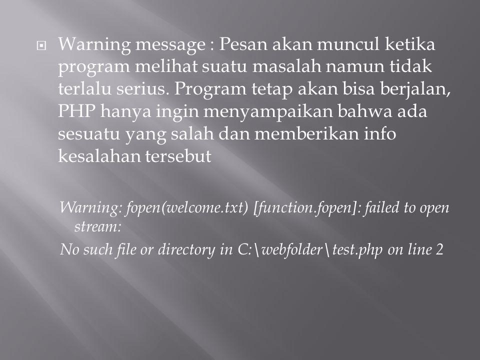  Warning message : Pesan akan muncul ketika program melihat suatu masalah namun tidak terlalu serius. Program tetap akan bisa berjalan, PHP hanya ing