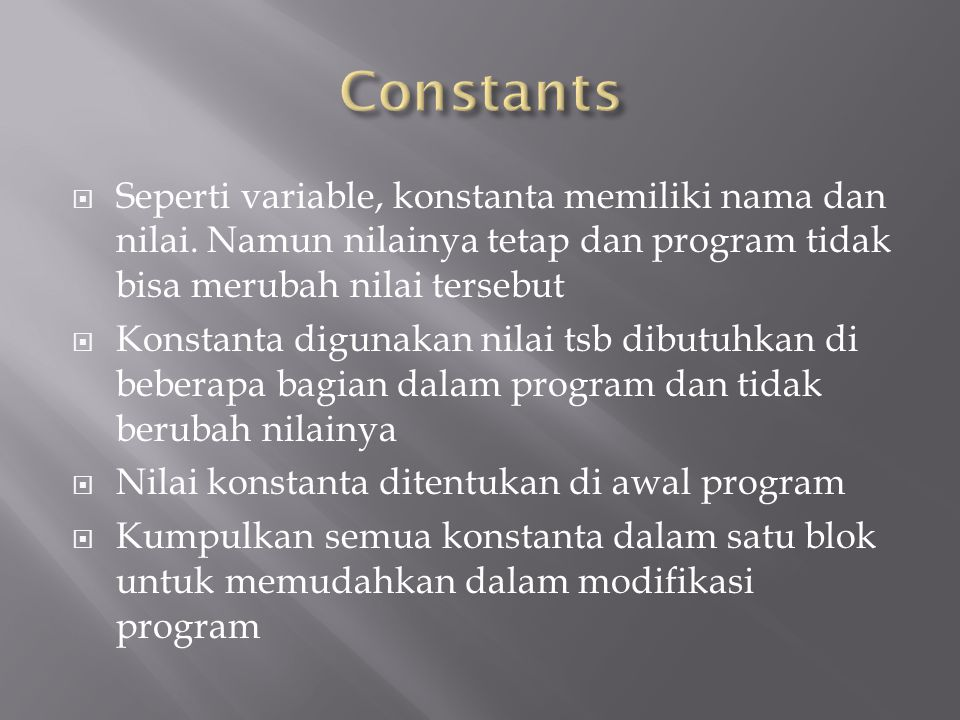 Seperti variable, konstanta memiliki nama dan nilai. Namun nilainya tetap dan program tidak bisa merubah nilai tersebut  Konstanta digunakan nilai