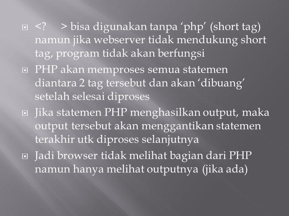  bisa digunakan tanpa 'php' (short tag) namun jika webserver tidak mendukung short tag, program tidak akan berfungsi  PHP akan memproses semua state
