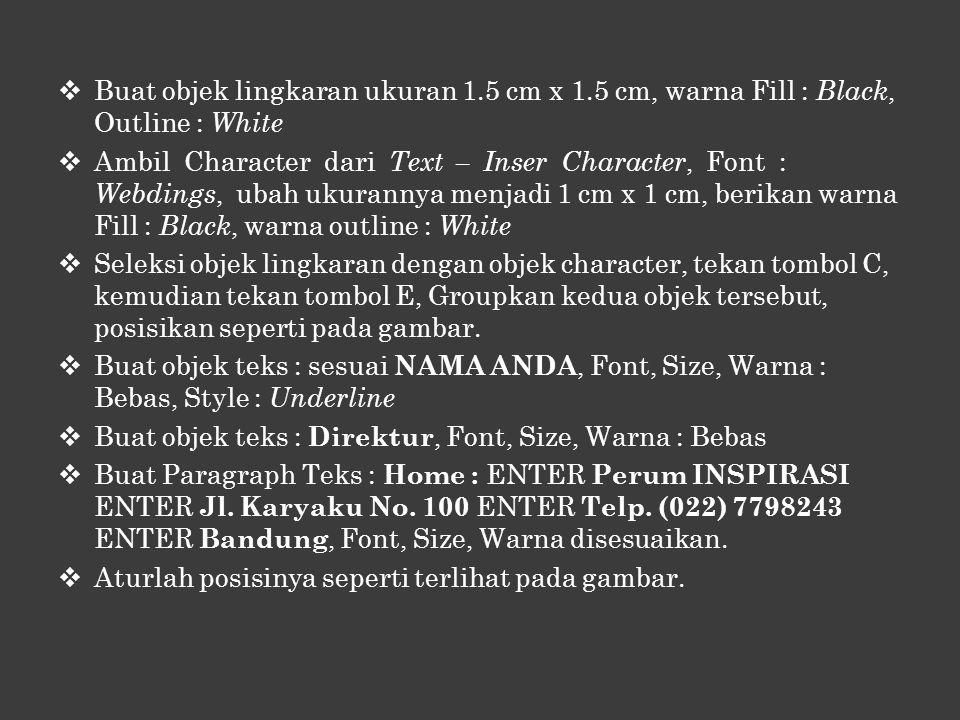  Buat objek lingkaran ukuran 1.5 cm x 1.5 cm, warna Fill : Black, Outline : White  Ambil Character dari Text – Inser Character, Font : Webdings, ubah ukurannya menjadi 1 cm x 1 cm, berikan warna Fill : Black, warna outline : White  Seleksi objek lingkaran dengan objek character, tekan tombol C, kemudian tekan tombol E, Groupkan kedua objek tersebut, posisikan seperti pada gambar.