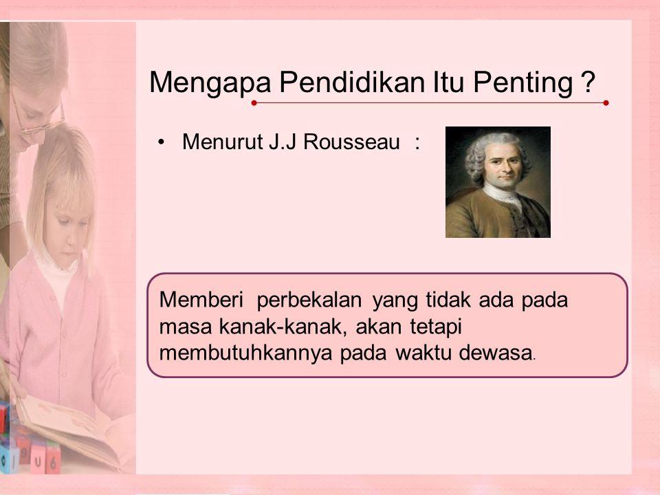 Menurut J.J Rousseau : Memberi perbekalan yang tidak ada pada masa kanak-kanak, akan tetapi membutuhkannya pada waktu dewasa.
