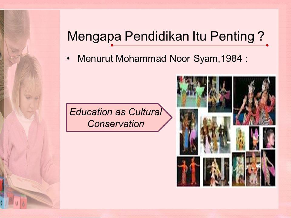Mengapa Pendidikan Itu Penting ? Menurut Mohammad Noor Syam,1984 : Education as Cultural Conservation
