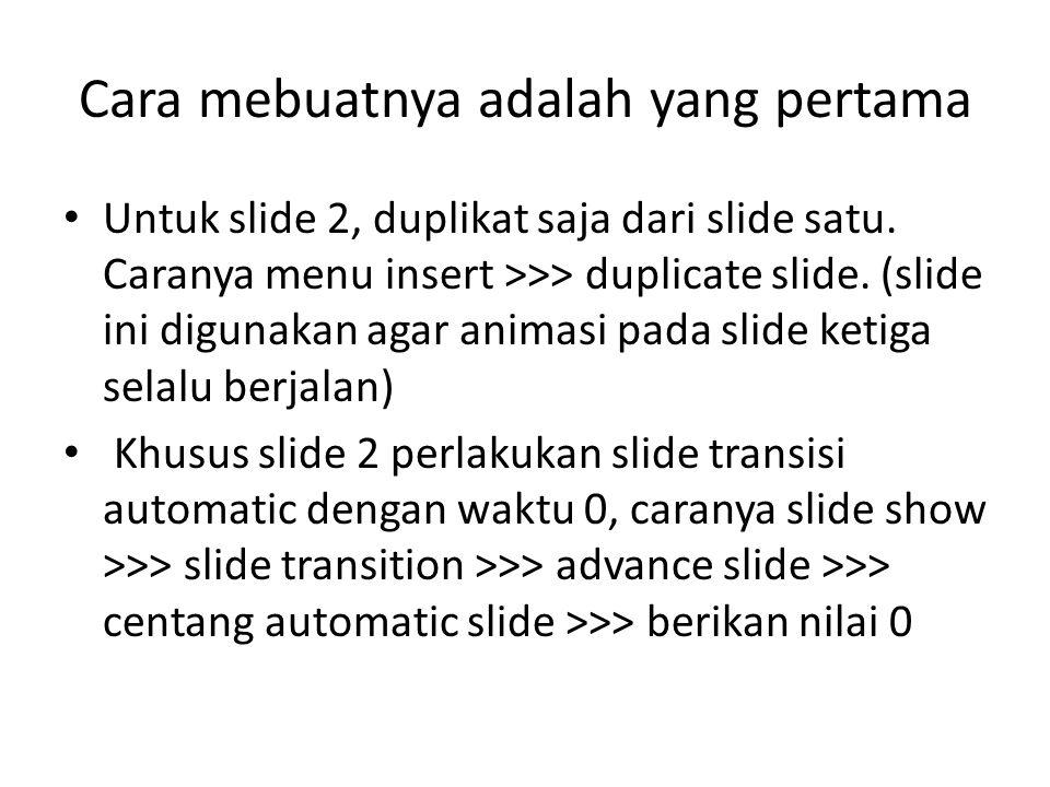 Cara mebuatnya adalah yang pertama Untuk slide 2, duplikat saja dari slide satu. Caranya menu insert >>> duplicate slide. (slide ini digunakan agar an