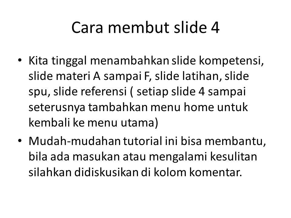 Cara membut slide 4 Kita tinggal menambahkan slide kompetensi, slide materi A sampai F, slide latihan, slide spu, slide referensi ( setiap slide 4 sam