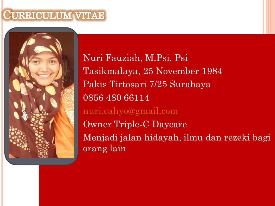 Nuri Fauziah, M.Psi, Psi Tasikmalaya, 25 November 1984 Pakis Tirtosari 7/25 Surabaya 0856 480 66114 nuri.cahyo@gmail.com Owner Triple-C Daycare Menjad