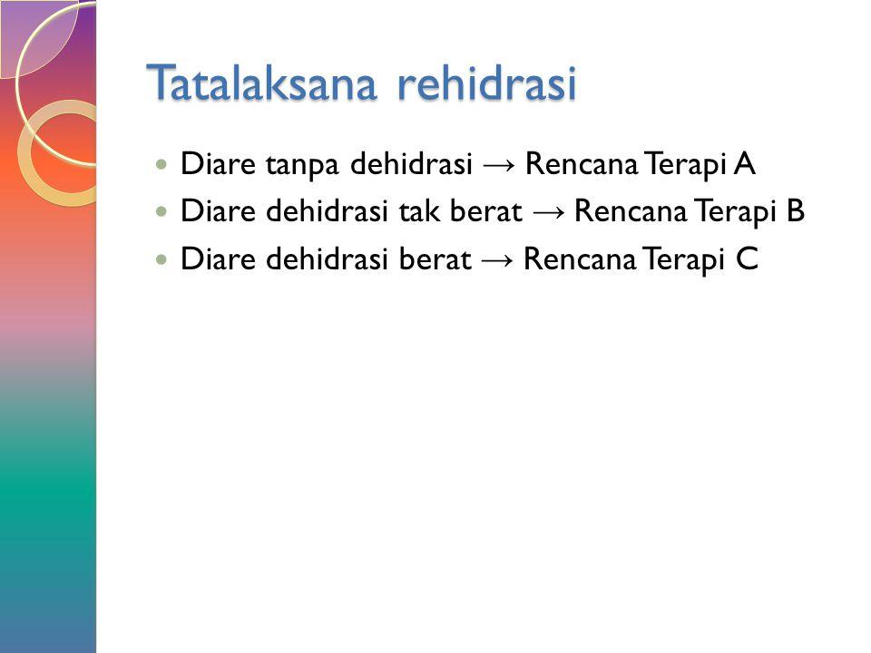 Tatalaksana rehidrasi Diare tanpa dehidrasi → Rencana Terapi A Diare dehidrasi tak berat → Rencana Terapi B Diare dehidrasi berat → Rencana Terapi C