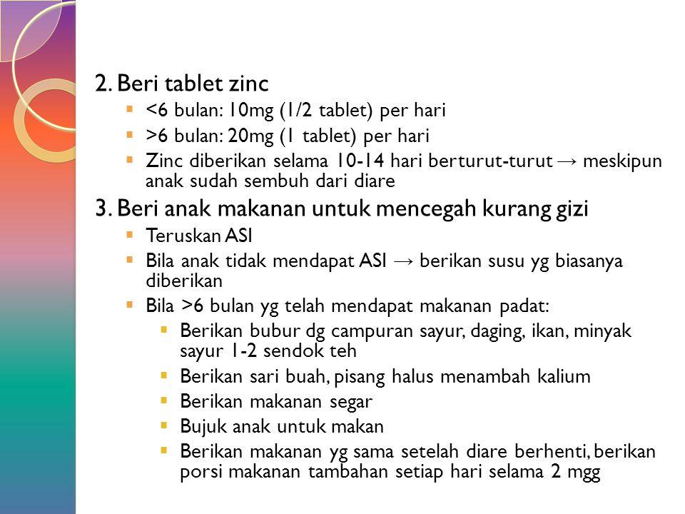 2. Beri tablet zinc  <6 bulan: 10mg (1/2 tablet) per hari  >6 bulan: 20mg (1 tablet) per hari  Zinc diberikan selama 10-14 hari berturut-turut → me