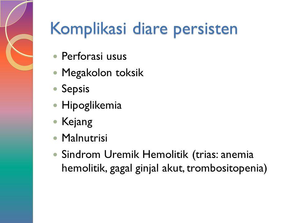 Komplikasi diare persisten Perforasi usus Megakolon toksik Sepsis Hipoglikemia Kejang Malnutrisi Sindrom Uremik Hemolitik (trias: anemia hemolitik, ga