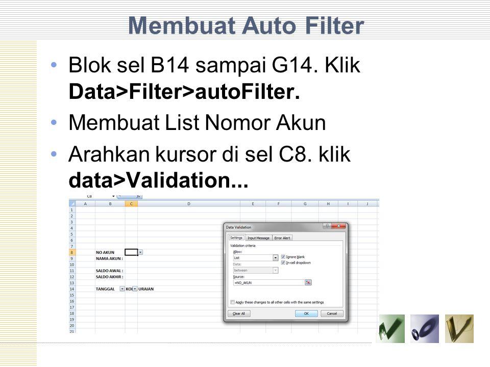 Membuat Auto Filter Blok sel B14 sampai G14. Klik Data>Filter>autoFilter. Membuat List Nomor Akun Arahkan kursor di sel C8. klik data>Validation...