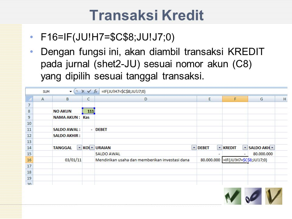 Transaksi Kredit F16=IF(JU!H7=$C$8;JU!J7;0) Dengan fungsi ini, akan diambil transaksi KREDIT pada jurnal (shet2-JU) sesuai nomor akun (C8) yang dipili