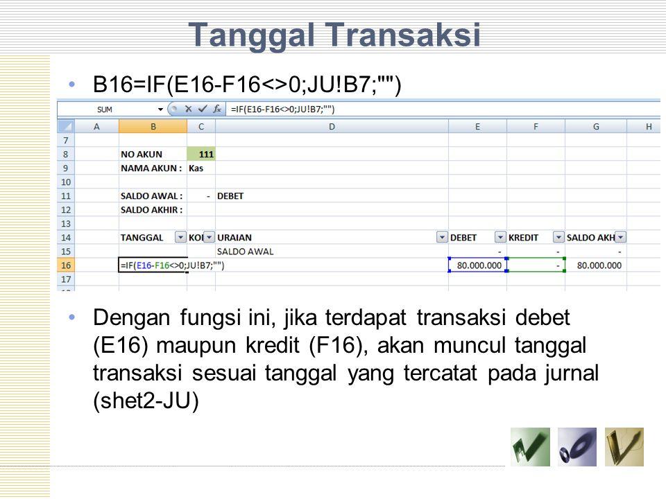 Tanggal Transaksi B16=IF(E16-F16<>0;JU!B7;