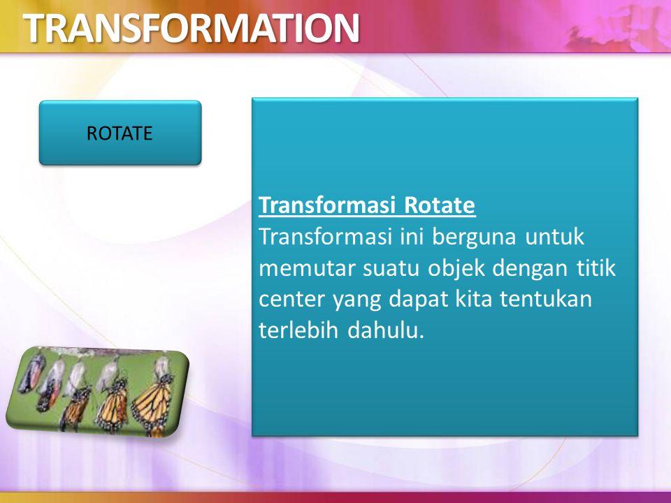 TRANSFORMATION Transformasi Rotate Transformasi ini berguna untuk memutar suatu objek dengan titik center yang dapat kita tentukan terlebih dahulu.