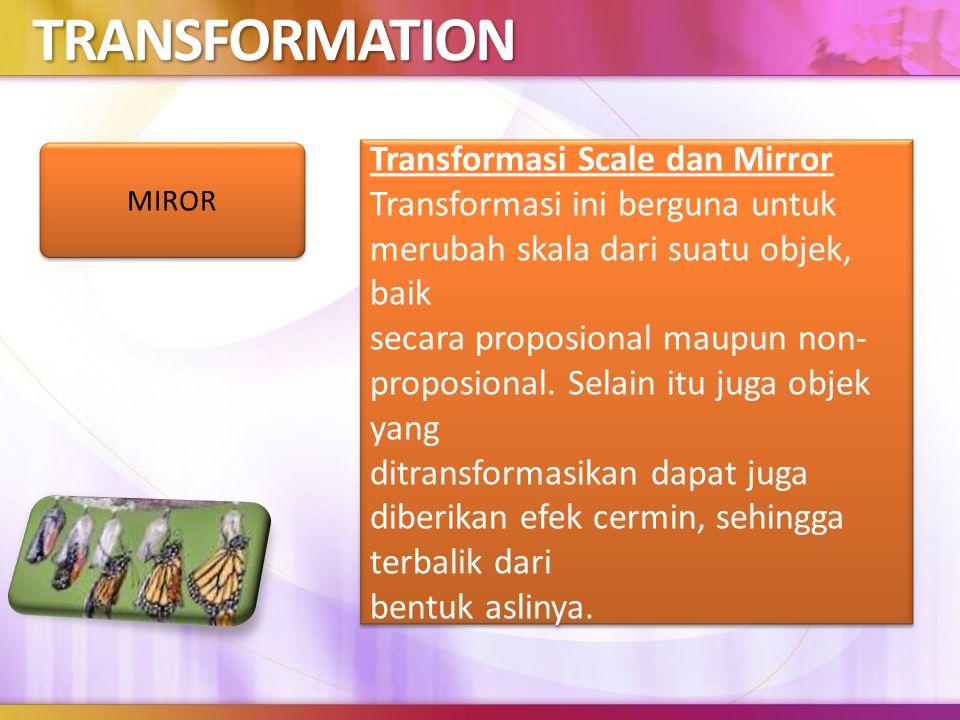 TRANSFORMATION Transformasi Scale dan Mirror Transformasi ini berguna untuk merubah skala dari suatu objek, baik secara proposional maupun non- proposional.