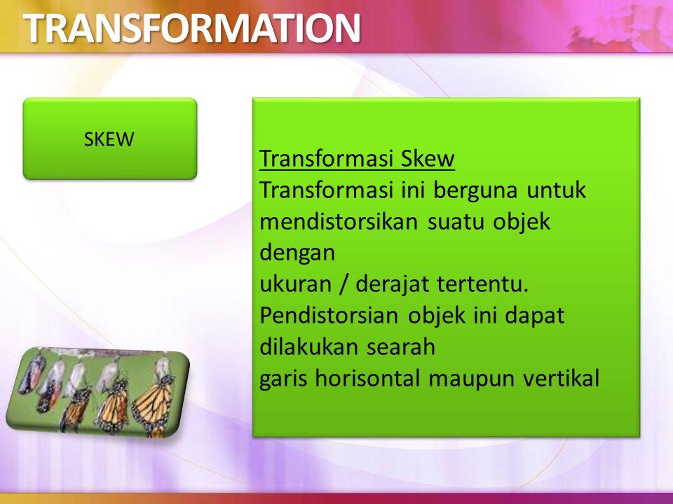TRANSFORMATION Transformasi Skew Transformasi ini berguna untuk mendistorsikan suatu objek dengan ukuran / derajat tertentu.
