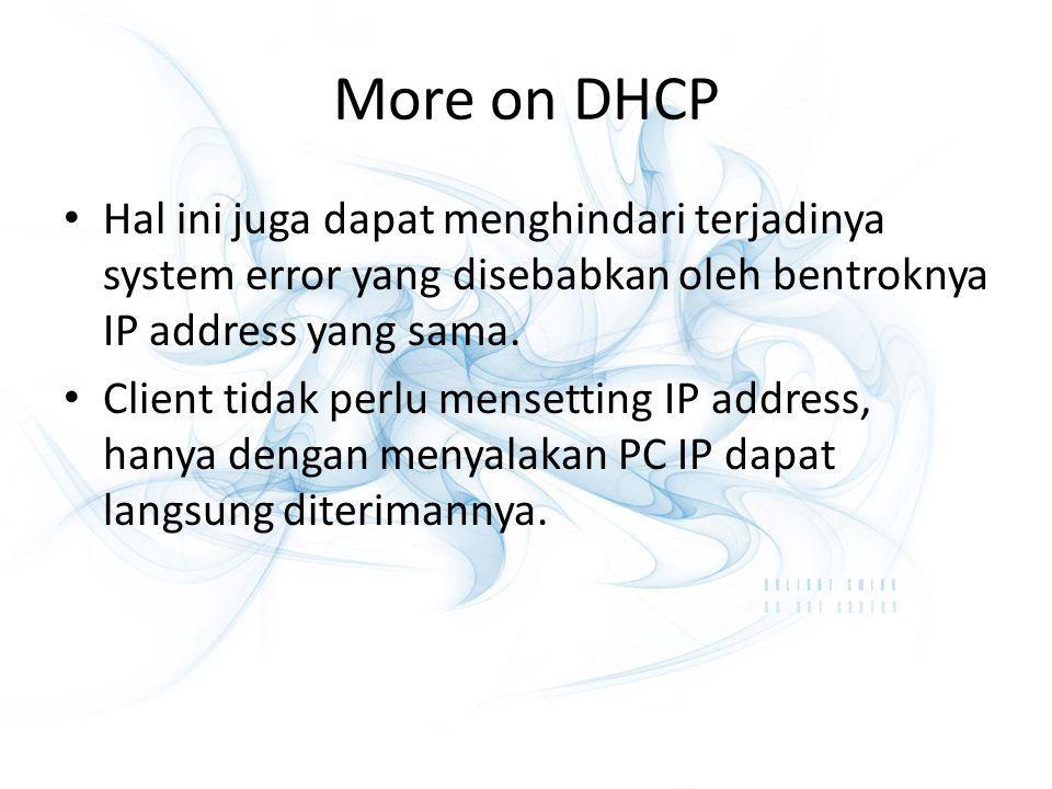 More on DHCP Hal ini juga dapat menghindari terjadinya system error yang disebabkan oleh bentroknya IP address yang sama. Client tidak perlu mensettin