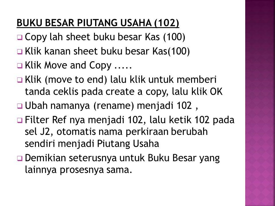 BUKU BESAR PIUTANG USAHA (102)  Copy lah sheet buku besar Kas (100)  Klik kanan sheet buku besar Kas(100)  Klik Move and Copy.....