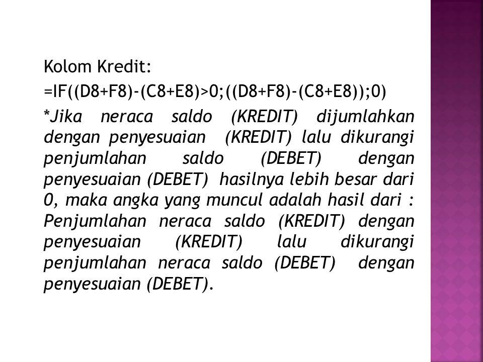 Kolom Kredit: =IF((D8+F8)-(C8+E8)>0;((D8+F8)-(C8+E8));0) *Jika neraca saldo (KREDIT) dijumlahkan dengan penyesuaian (KREDIT) lalu dikurangi penjumlahan saldo (DEBET) dengan penyesuaian (DEBET) hasilnya lebih besar dari 0, maka angka yang muncul adalah hasil dari : Penjumlahan neraca saldo (KREDIT) dengan penyesuaian (KREDIT) lalu dikurangi penjumlahan neraca saldo (DEBET) dengan penyesuaian (DEBET).