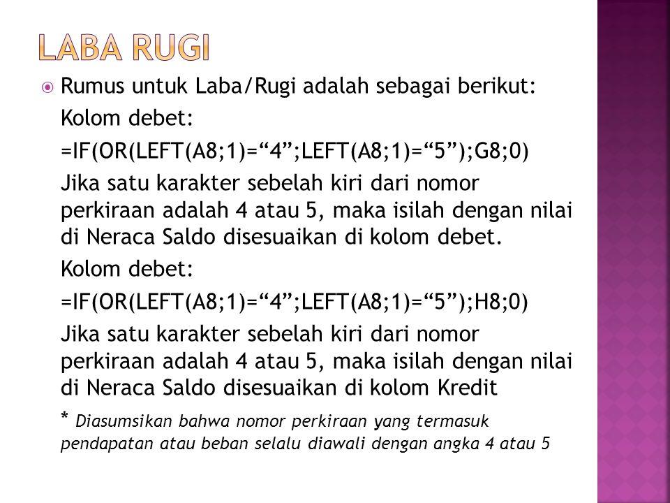  Rumus untuk Laba/Rugi adalah sebagai berikut: Kolom debet: =IF(OR(LEFT(A8;1)= 4 ;LEFT(A8;1)= 5 );G8;0) Jika satu karakter sebelah kiri dari nomor perkiraan adalah 4 atau 5, maka isilah dengan nilai di Neraca Saldo disesuaikan di kolom debet.
