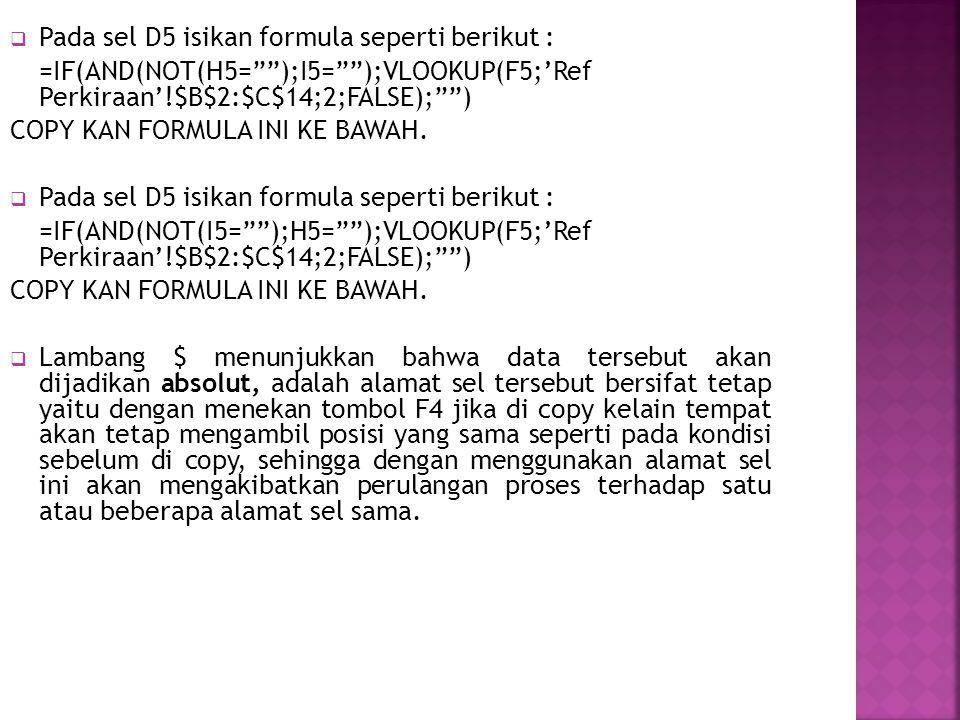  Pada sel D5 isikan formula seperti berikut : =IF(AND(NOT(H5= );I5= );VLOOKUP(F5;'Ref Perkiraan'!$B$2:$C$14;2;FALSE); ) COPY KAN FORMULA INI KE BAWAH.
