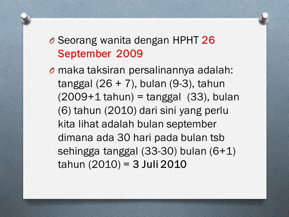 O Seorang wanita dengan HPHT 26 September 2009 O maka taksiran persalinannya adalah: tanggal (26 + 7), bulan (9-3), tahun (2009+1 tahun) = tanggal (33