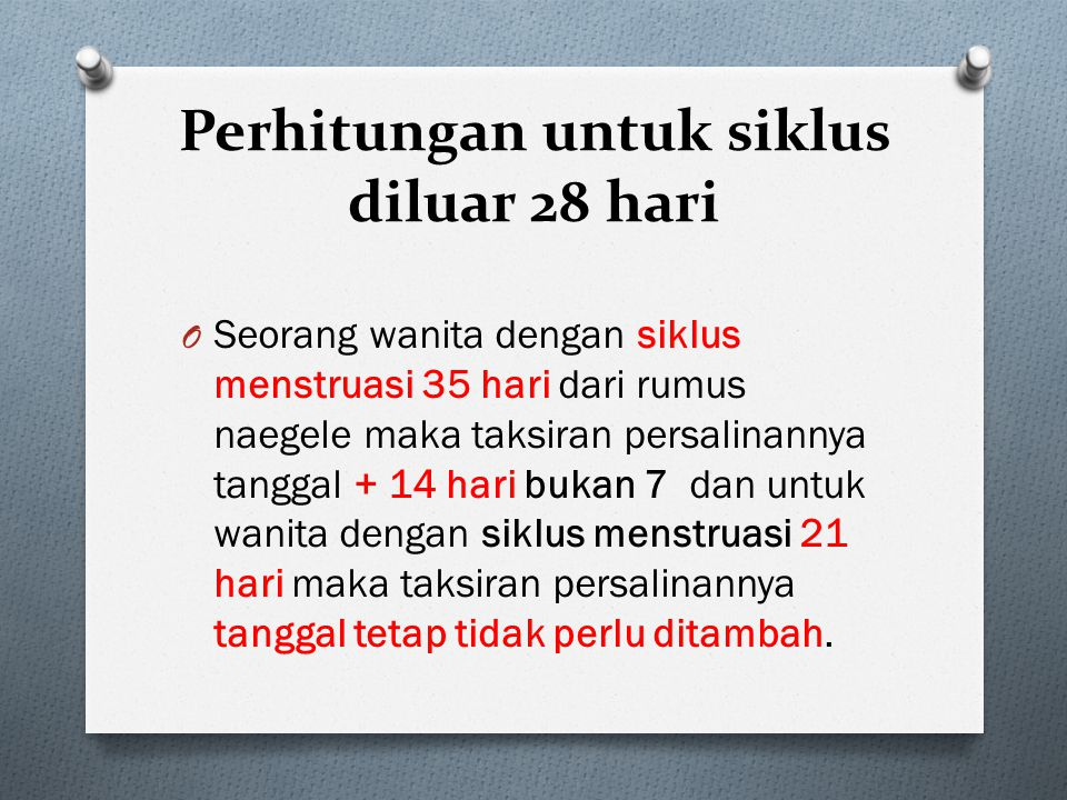 Perhitungan untuk siklus diluar 28 hari O Seorang wanita dengan siklus menstruasi 35 hari dari rumus naegele maka taksiran persalinannya tanggal + 14