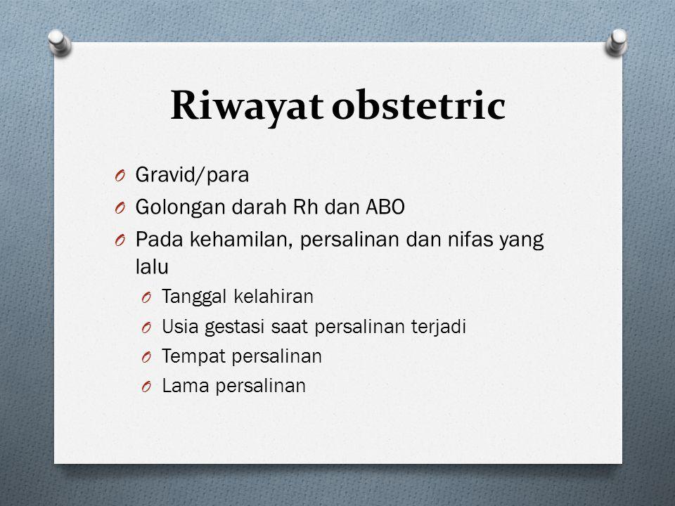 Riwayat obstetric O Gravid/para O Golongan darah Rh dan ABO O Pada kehamilan, persalinan dan nifas yang lalu O Tanggal kelahiran O Usia gestasi saat p