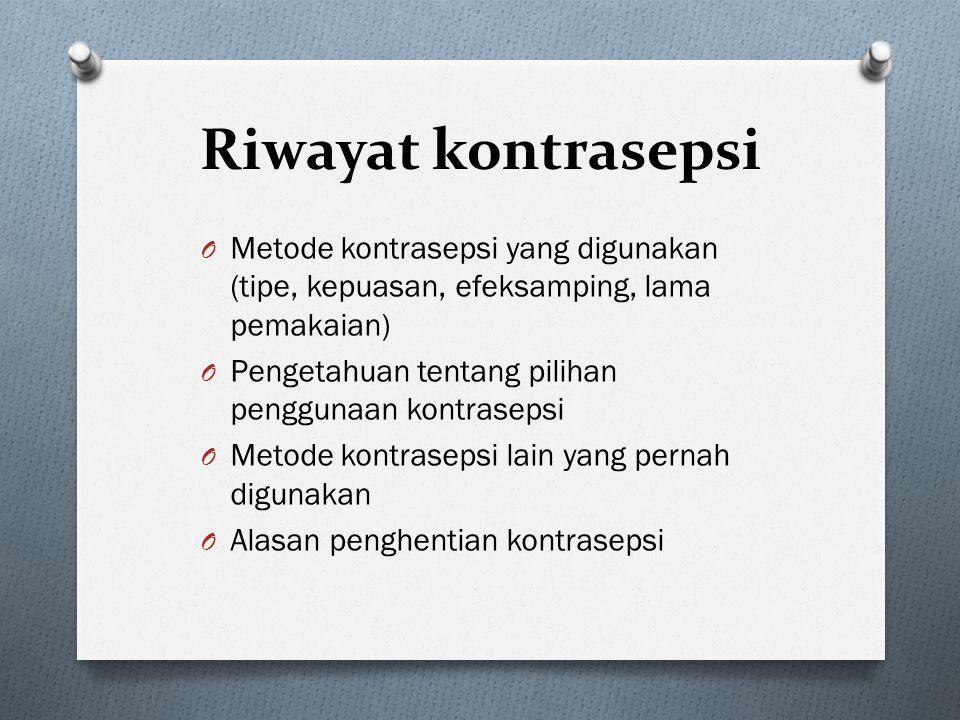 Riwayat kontrasepsi O Metode kontrasepsi yang digunakan (tipe, kepuasan, efeksamping, lama pemakaian) O Pengetahuan tentang pilihan penggunaan kontras