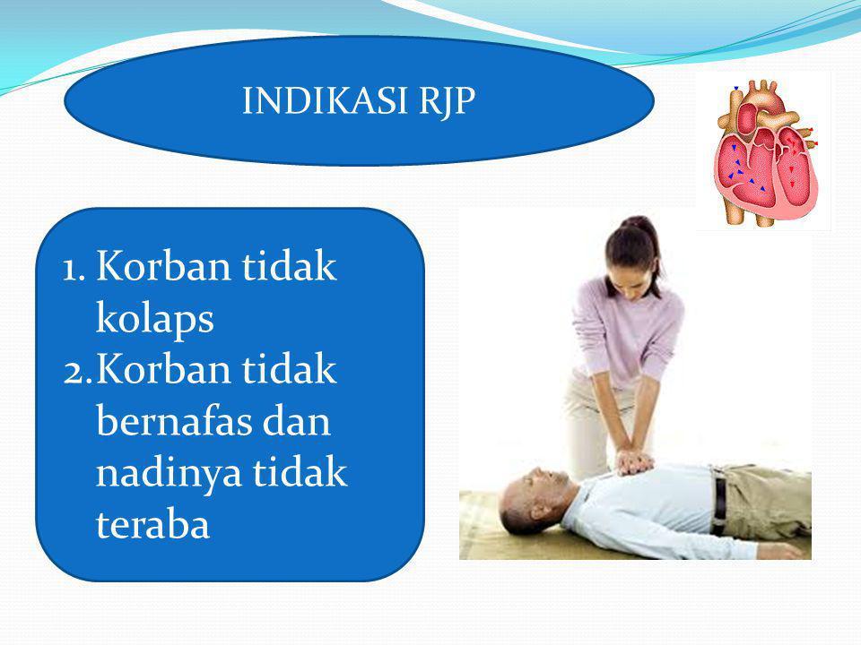 INDIKASI RJP 1.Korban tidak kolaps 2.Korban tidak bernafas dan nadinya tidak teraba