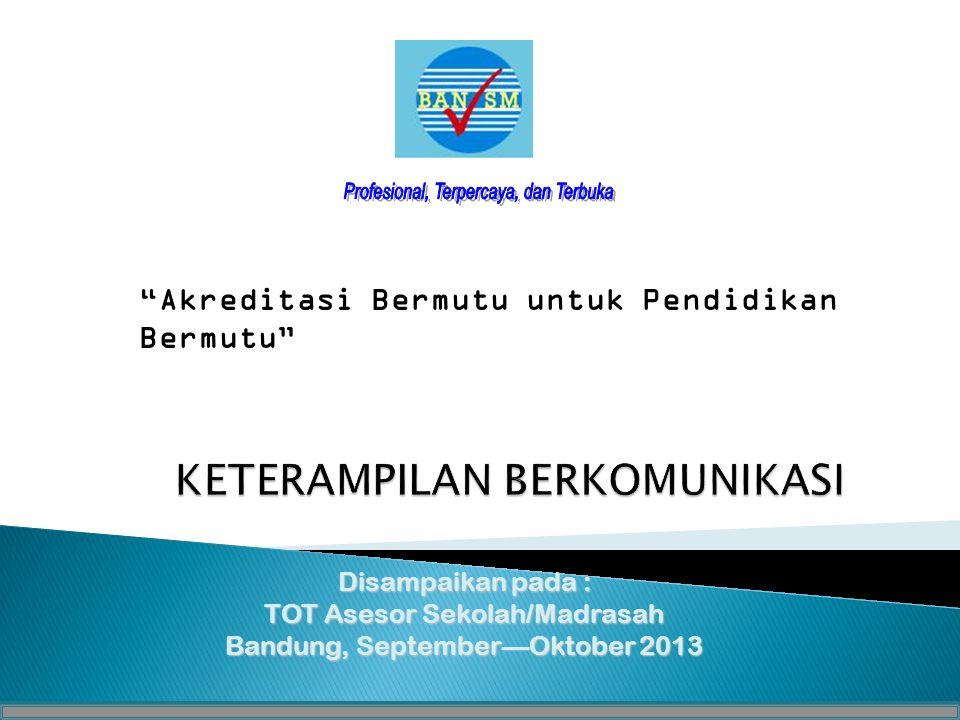Disampaikan pada : TOT Asesor Sekolah/Madrasah Bandung, September—Oktober 2013 Akreditasi Bermutu untuk Pendidikan Bermutu