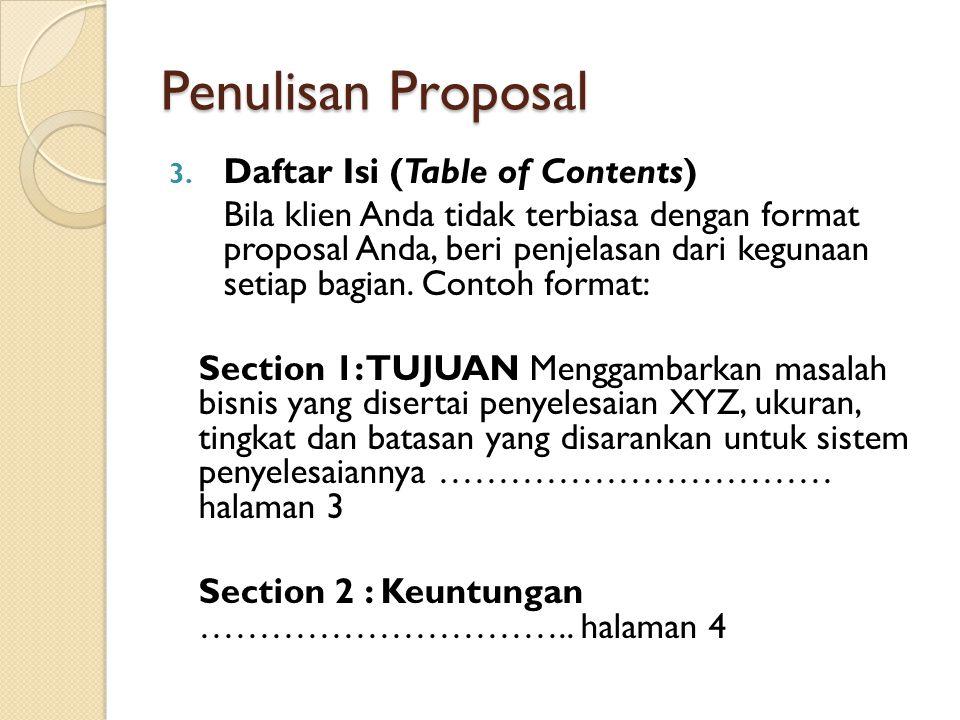 Penulisan Proposal 3. Daftar Isi (Table of Contents) Bila klien Anda tidak terbiasa dengan format proposal Anda, beri penjelasan dari kegunaan setiap