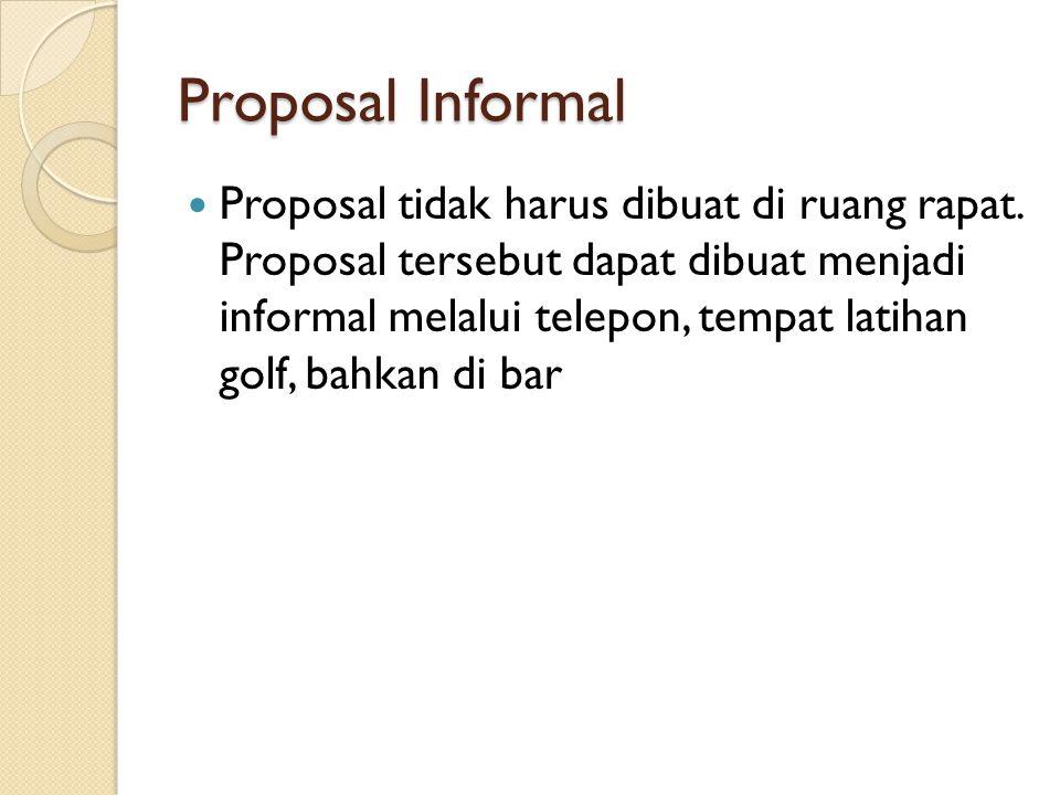 Proposal Informal Proposal tidak harus dibuat di ruang rapat. Proposal tersebut dapat dibuat menjadi informal melalui telepon, tempat latihan golf, ba