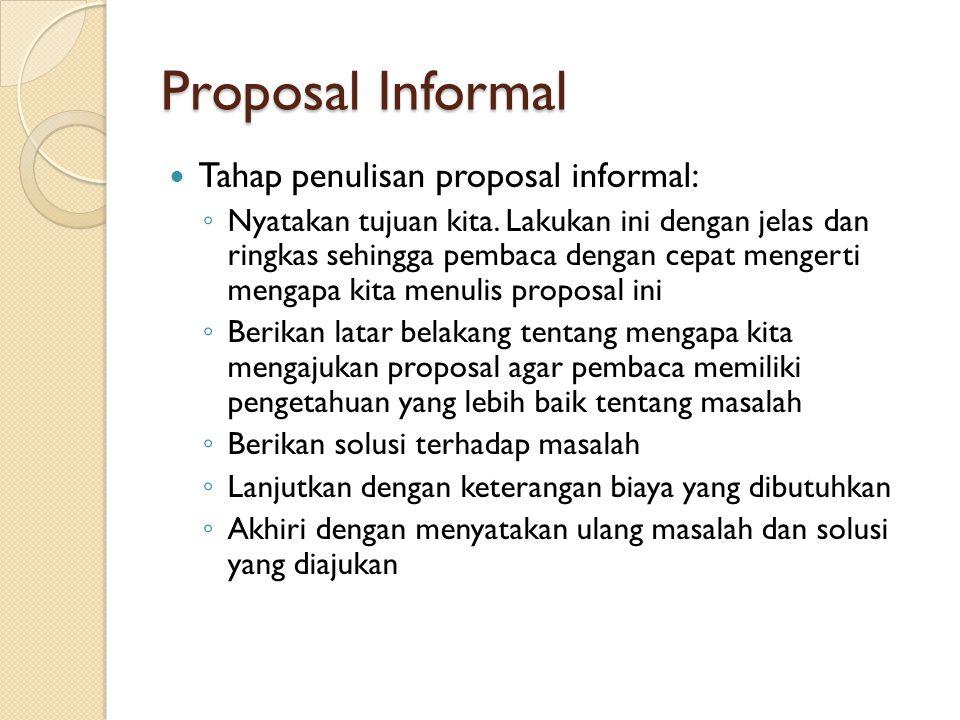 Proposal Informal Tahap penulisan proposal informal: ◦ Nyatakan tujuan kita. Lakukan ini dengan jelas dan ringkas sehingga pembaca dengan cepat menger