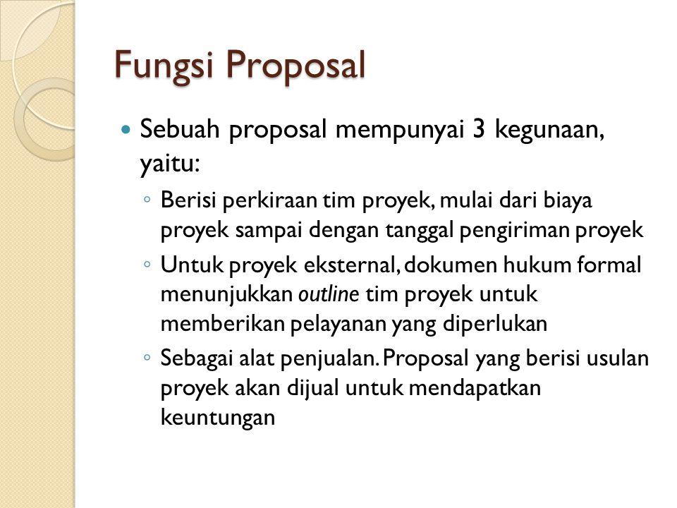 Fungsi Proposal Sebuah proposal mempunyai 3 kegunaan, yaitu: ◦ Berisi perkiraan tim proyek, mulai dari biaya proyek sampai dengan tanggal pengiriman p